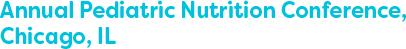 Annual Pediatric Nutrition Conference, Chicago, IL