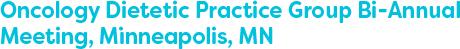 Oncology Dietetic Practice Group Bi-Annual Meeting, Minneapolis, MN
