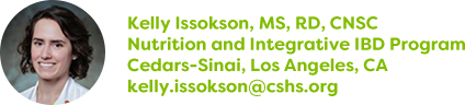 Kelly Issokson, MS, RD, CNSC, Nutrition and Integrative IBD Program, Cedars-Sinai, Los Angeles, CA, kelly.issokson@cshs.org