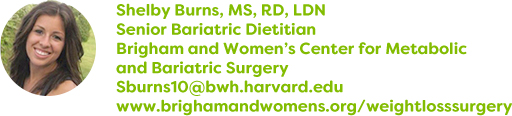 Shelby Burns, MS, RD, LDN, Senior Bariatric Dietitian, Brigham and Women's Center for Metabolic and Bariatric Surgery, Sburns10@bwh.harvard.edu, www.brighamandwomens.org/weightlosssurgery