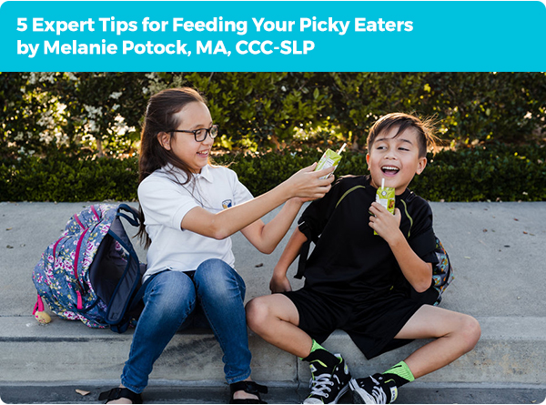 5 Expert Tips for Feeding Your Picky Eaters by Melanie Potock, MA, CCC-SLP