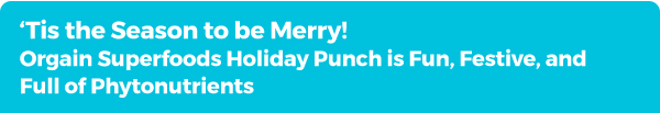 Tis the Season to be Merry! Orgain Superfoods Holiday Punch is Fun, Festive, and Full of Phytonutrients